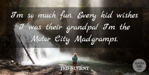 Motor Quotes, Ted Nugent Quote About Kid, Motor: Im So Much Fun Every...