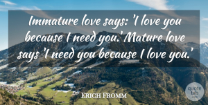 Erich Fromm Quote About Love, Life, Romantic: Immature Love Says I Love...