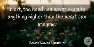 Art Quotes, Ralph Waldo Emerson Quote About Art, Hands, Imagine: In Art The Hand Can...