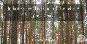Thomas Carlyle Quote About Books, Lies: In Books Lies The Soul...