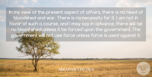 Against Quotes, Abraham Lincoln Quote About Against, Aspect, Bloodshed, Favor, Forced: In My View Of The...
