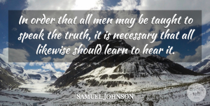 Truth Quotes, Samuel Johnson Quote About Hear, Likewise, Men, Necessary, Order: In Order That All Men...