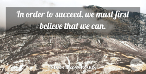 Nikos Kazantzakis Quote About Motivational, Faith, Believe: In Order To Succeed We...