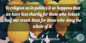 Charles Caleb Colton Quote About Believe, Half, Literature: In Religion As In Politics...
