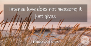 Love Quotes, Mother Teresa Quote About Love, Inspiration, Giving: Intense Love Does Not Measure...
