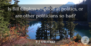 Good Quotes, P. J. O'Rourke Quote About Clinton, Good, Politics: Is Bill Clinton So Good...