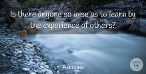Voltaire Quote About Wise, Wisdom: Is There Anyone So Wise...