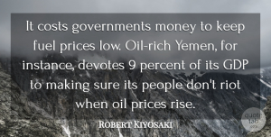Sure Quotes, Robert Kiyosaki Quote About Costs, Fuel, Money, People, Percent: It Costs Governments Money To...