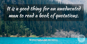Winston Churchill Quote About Book, Books And Reading, Good, Man, Uneducated: It Is A Good Thing...