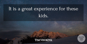 Tim Veurink Quote About Experience, Great: It Is A Great Experience...