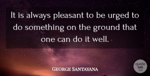 George Santayana Quote About Wells, Pleasant, Can Do: It Is Always Pleasant To...