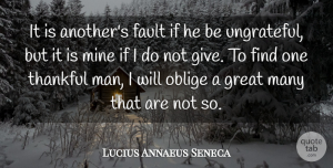 Fault Quotes, Lucius Annaeus Seneca Quote About Fault, Gratitude, Great, Mine, Oblige: It Is Anothers Fault If...