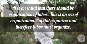 Theodore Roosevelt Quote About Aquariums, Organization, Organized Labor: It Is Essential That There...