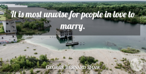 Marriage Quotes, George Bernard Shaw Quote About Love, Marriage, People: It Is Most Unwise For...