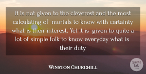 Winston Churchill Quote About Certainty, Cleverest, Duty, Everyday, Folk: It Is Not Given To...