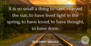 Matthew Arnold Quote About Enjoyed, Lived, Small: It Is So Small A...