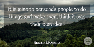 Leadership Quotes, Nelson Mandela Quote About Inspirational, Leadership, Wise: It Is Wise To Persuade...