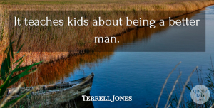 Terrell Jones Quote About Kids, Teaches: It Teaches Kids About Being...