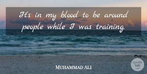 Muhammad Ali Quote About People: Its In My Blood To...