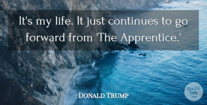 Continues Quotes, Donald Trump Quote About Continues, Forward, Life: Its My Life It Just...