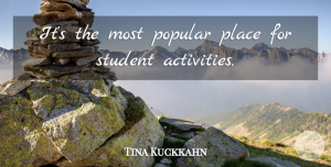 Tina Kuckkahn Quote About Popular, Student: Its The Most Popular Place...