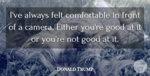 Either Quotes, Donald Trump Quote About Either, Felt, Front, Good: Ive Always Felt Comfortable In...