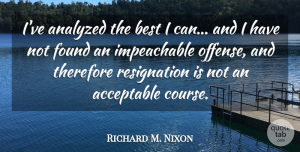 Richard M. Nixon Quote About Found, Resignation, Offense: Ive Analyzed The Best I...