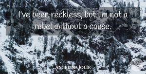 Angelina Jolie Quote About Causes, Rebel, Reckless: Ive Been Reckless But Im...
