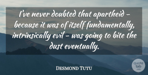 Desmond Tutu Quote About Dust, Evil, Apartheid: Ive Never Doubted That Apartheid...
