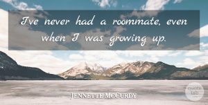 Jennette McCurdy Quote About undefined: Ive Never Had A Roommate...