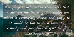 Laura Vandervoort Quote About Characters, Cheesy, Comedy, Good, Played: Ive Played Such Serious Characters...