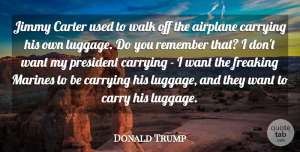 President Quotes, Donald Trump Quote About Carrying, Carter, Jimmy, Marines, President: Jimmy Carter Used To Walk...