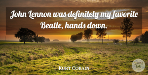 Kurt Cobain Quote About Hands, My Favorite, Lennon: John Lennon Was Definitely My...