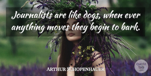 Arthur Schopenhauer Quote About Funny, Dog, Moving: Journalists Are Like Dogs When...