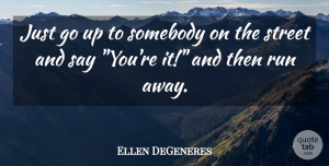 Ellen DeGeneres Quote About Funny, Hilarious, Running: Just Go Up To Somebody...