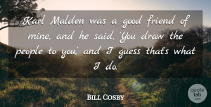 Draw Quotes, Bill Cosby Quote About Draw, Good, Guess, Karl, People: Karl Malden Was A Good...