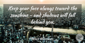 Walt Whitman Quote About Inspirational, Positive, Happiness: Keep Your Face Always Toward...