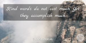 Blaise Pascal Quote About Kindness, Character, Accomplish Nothing: Kind Words Do Not Cost...