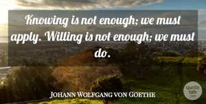 Johann Wolfgang von Goethe Quote About Action, Knowing, Willing: Knowing Is Not Enough We...