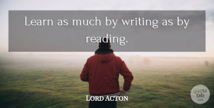 Writing Quotes, Lord Acton Quote About Spiritual, Reading, Writing: Learn As Much By Writing...