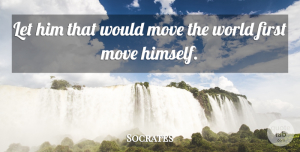 Socrates Quote About Greek Philosopher: Let Him That Would Move...