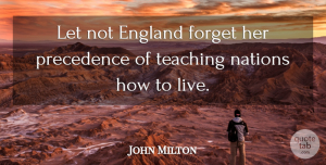 John Milton Quote About Teaching, England, Forget: Let Not England Forget Her...