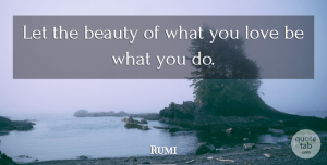 Rumi Quote About Love, Life, Inspiring: Let The Beauty Of What...