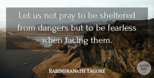 Rabindranath Tagore Quote About Life, Encouragement, Fear: Let Us Not Pray To...