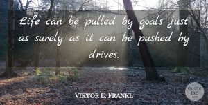 Viktor E. Frankl Quote About Inspirational, Life, Goal: Life Can Be Pulled By...
