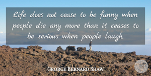 Life Quotes, George Bernard Shaw Quote About Cease, Ceases, Death, Die, Funny: Life Does Not Cease To...