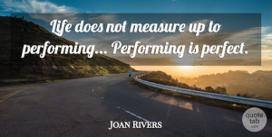 Joan Rivers Quote About Life, Performing: Life Does Not Measure Up...