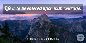 Anxiety Quotes, Alexis de Tocqueville Quote About Courage, Worry, Anxiety: Life Is To Be Entered...