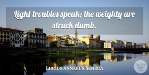 Adversity Quotes, Lucius Annaeus Seneca Quote About Adversity, Struck, Troubles: Light Troubles Speak The Weighty...