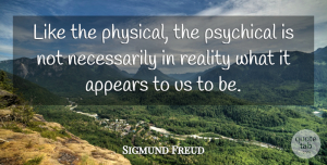 Sigmund Freud Quote About Reality, Physical Attraction: Like The Physical The Psychical...